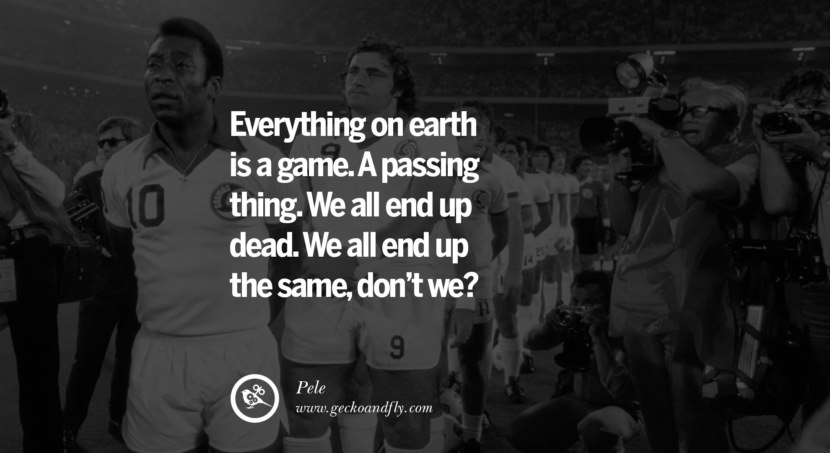 football fifa brazil world cup 2014 Everything on earth is a game. A passing thing. We all end up dead. We all end up the same, don't we? - Pele best inspirational tumblr quotes instagram