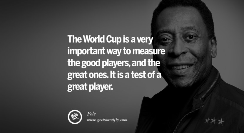 football fifa brazil world cup 2014 The World Cup is a very important way to measure the good players, and the great ones. It is a test of a great player. - Pele best inspirational tumblr quotes instagram