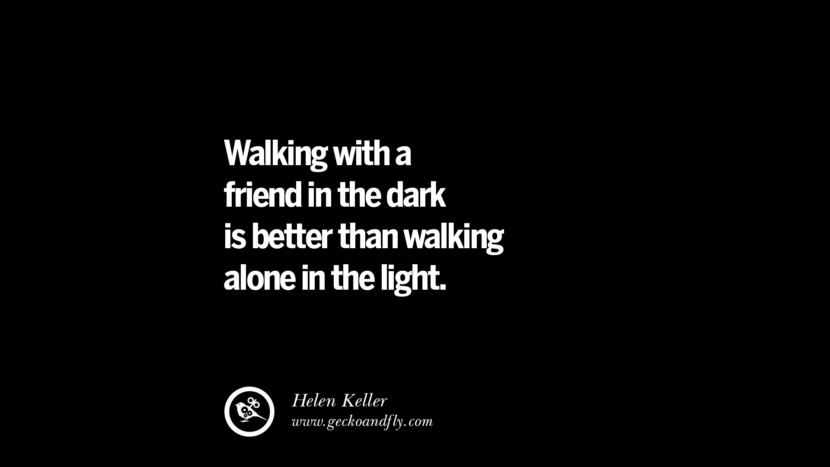 quotes about friendship love friends Walking with a friend in the dark is better than walking alone in the light. - Helen Keller instagram pinterest facebook twitter tumblr quotes life funny best inspirational