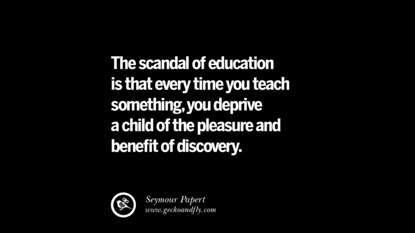 Quotes on Education The scandal of education is that every time you teach something, you deprive a child of the pleasure and benefit of discovery. - Seymour Papert best inspirational tumblr quotes instagram
