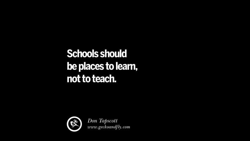 Quotes on Education Schools should be places to learn, not to teach. - Don Tapscott best inspirational tumblr quotes instagram