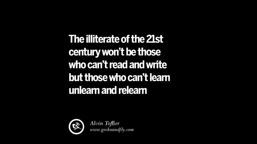 Quotes on Education The illiterate of the 21st century won't be those who can't read & write but those who can't learn unlearn & relearn - Alvin Toffler best inspirational tumblr quotes instagram