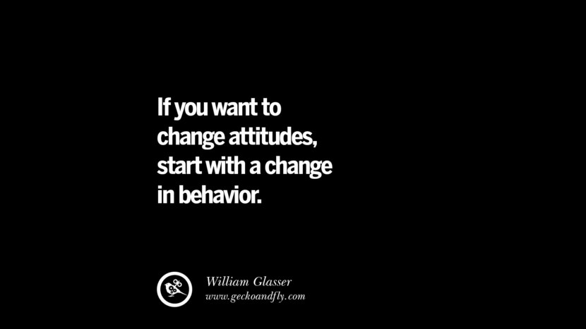 If you want to change attitudes, start with a change in behavior. - William Glasser
