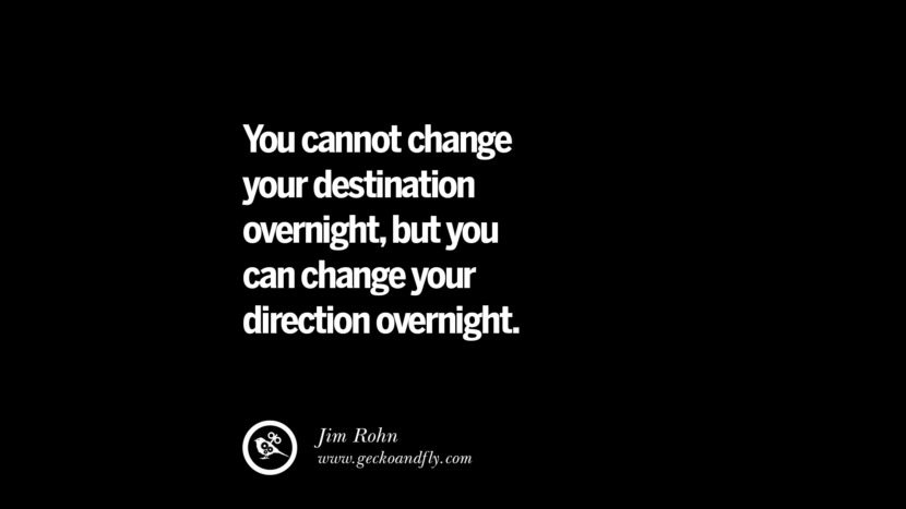 You cannot change your destination overnight, but you can change your direction overnight. - Jim Rohn