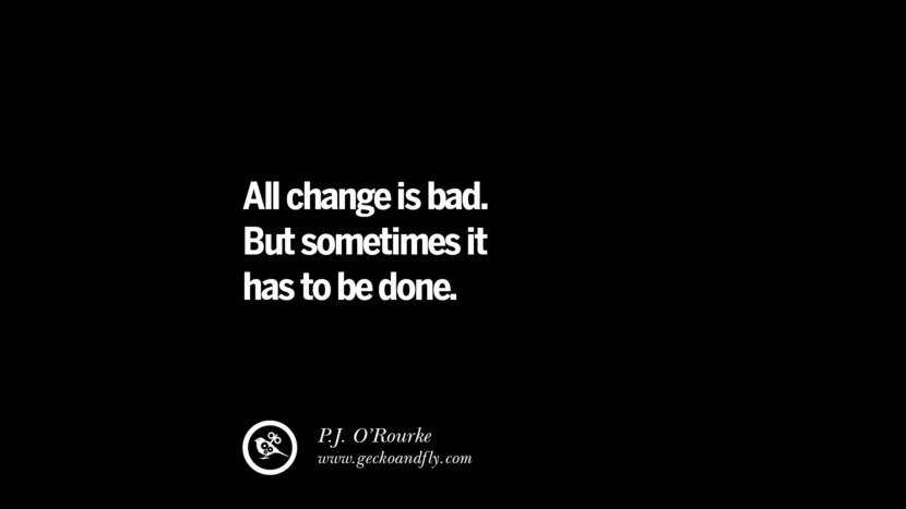 All change is bad. But sometimes it has to be done. - P. J. O'Rourke