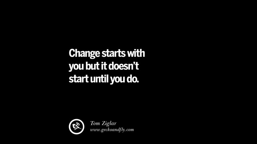 Change starts with you but it doesn't start until you do. - Tom Ziglar