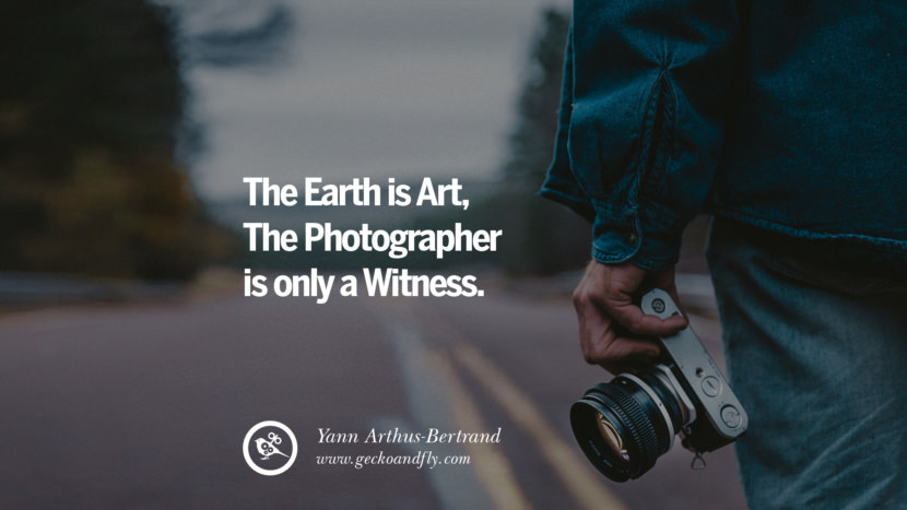 Quotes about Photography by Famous Photographer The Earth is Art, The Photographer is only a Witness - Yann Arthus-Bertrand best inspirational quotes tumblr quotes instagram