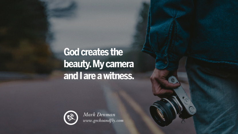 Quotes about Photography by Famous Photographer God creates the beauty. My camera and I are a witness. - Mark Denman best inspirational quotes tumblr quotes instagram