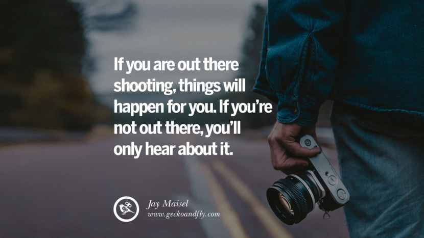 Quotes about Photography by Famous Photographer If you are out there shooting, things will happen for you. If you're not out there, you'll only hear about it. - Jay Maisel best inspirational quotes tumblr quotes instagram