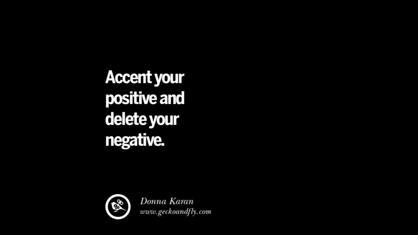 Accent your positive and delete your negative. - Donna Karan best inspirational tumblr quotes instagram