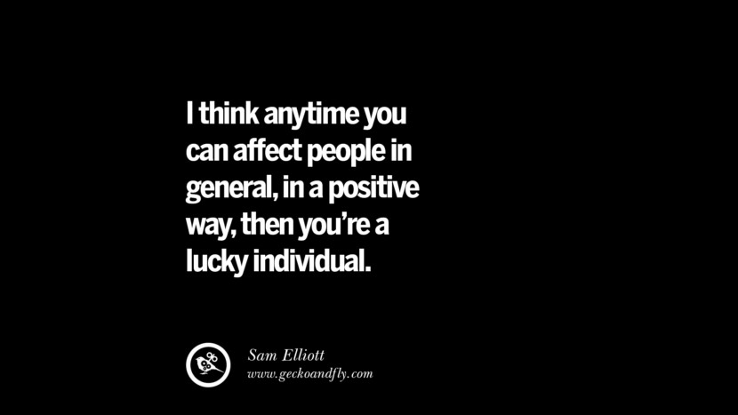I think anytime you can affect people in general, in a positive way, then you're a lucky individual. - Sam Elliott