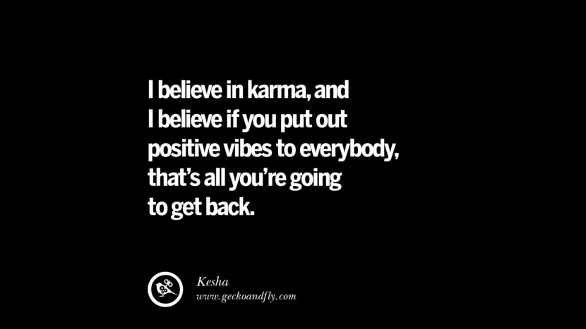 I believe in karma, and I believe if you put out positive vibes to everybody, that's all you're going to get back. - Kesha