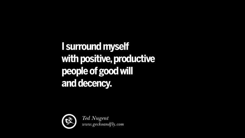 I surround myself with positive, productive people of good will and decency. - Ted Nugent