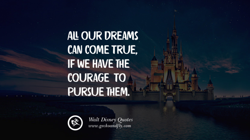 All our dreams can come true, if we have the courage to pursue them. Quote by Walt Disney