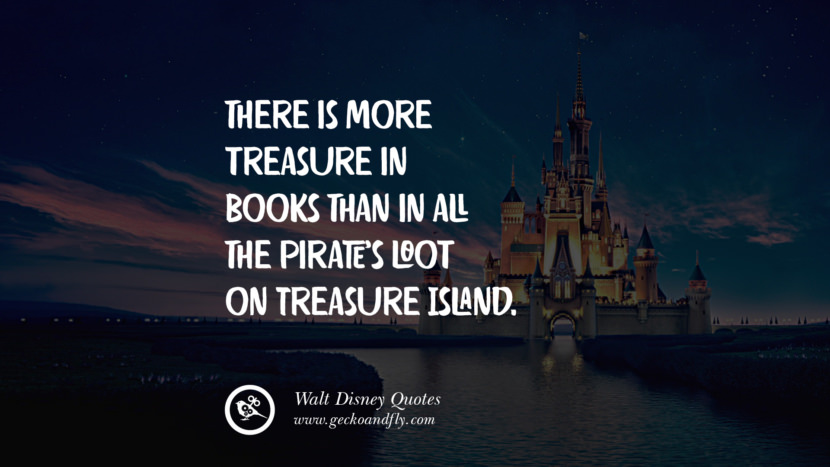 There is more treasure in books than in all the pirate's loot on Treasure Island. Quote by Walt Disney
