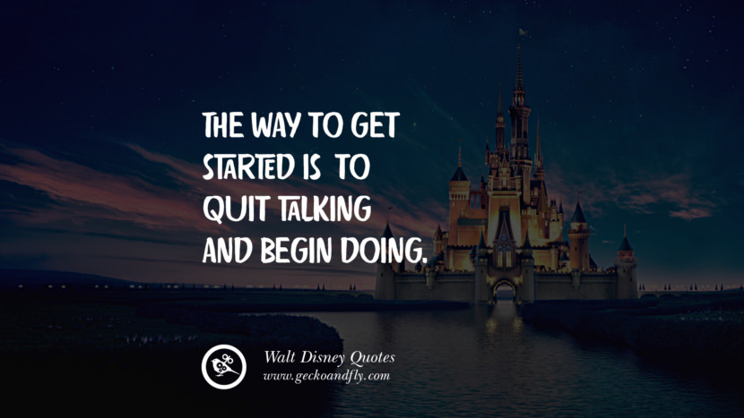 The way to get started is to quit talking and begin doing. Quote by Walt Disney