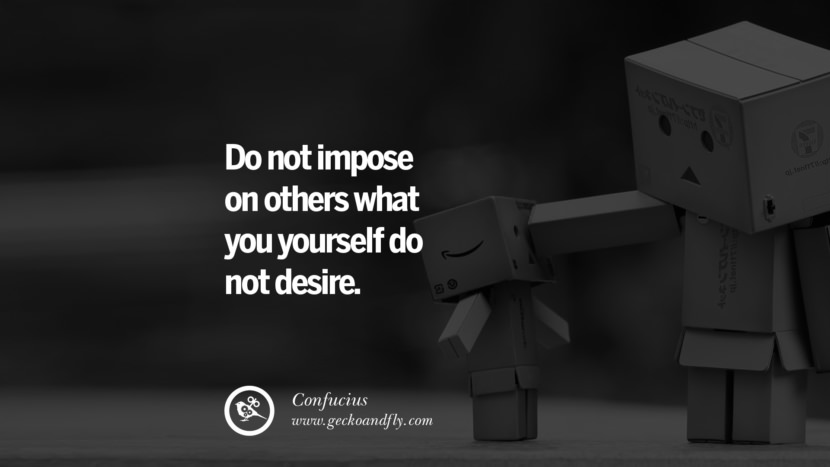 Do not impose on others what you yourself do not desire. Confucius Quotes and Analects on Life, Success and Struggle instagram pinterest facebook twitter tumblr quotes life funny best inspirational