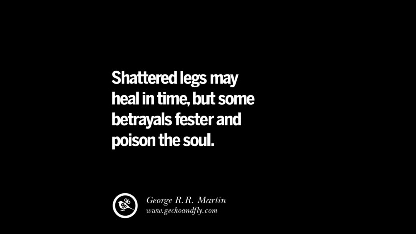 Quotes on Friendship, Trust and Love Betrayal Shattered legs may heal in time, but some betrayals fester and poison the soul. - George R.R. Martin