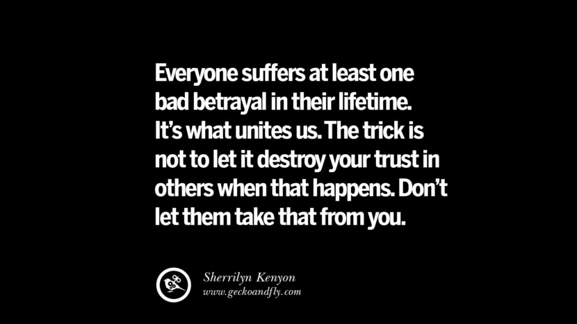 Quotes on Friendship, Trust and Love Betrayal Everyone suffers at least one bad betrayal in their lifetime. It's what unites us. The trick is not to let it destroy your trust in others when that happens. Don't let them take that from you. - Sherrilyn Kenyon instagram pinterest facebook twitter tumblr quotes life funny best inspirational