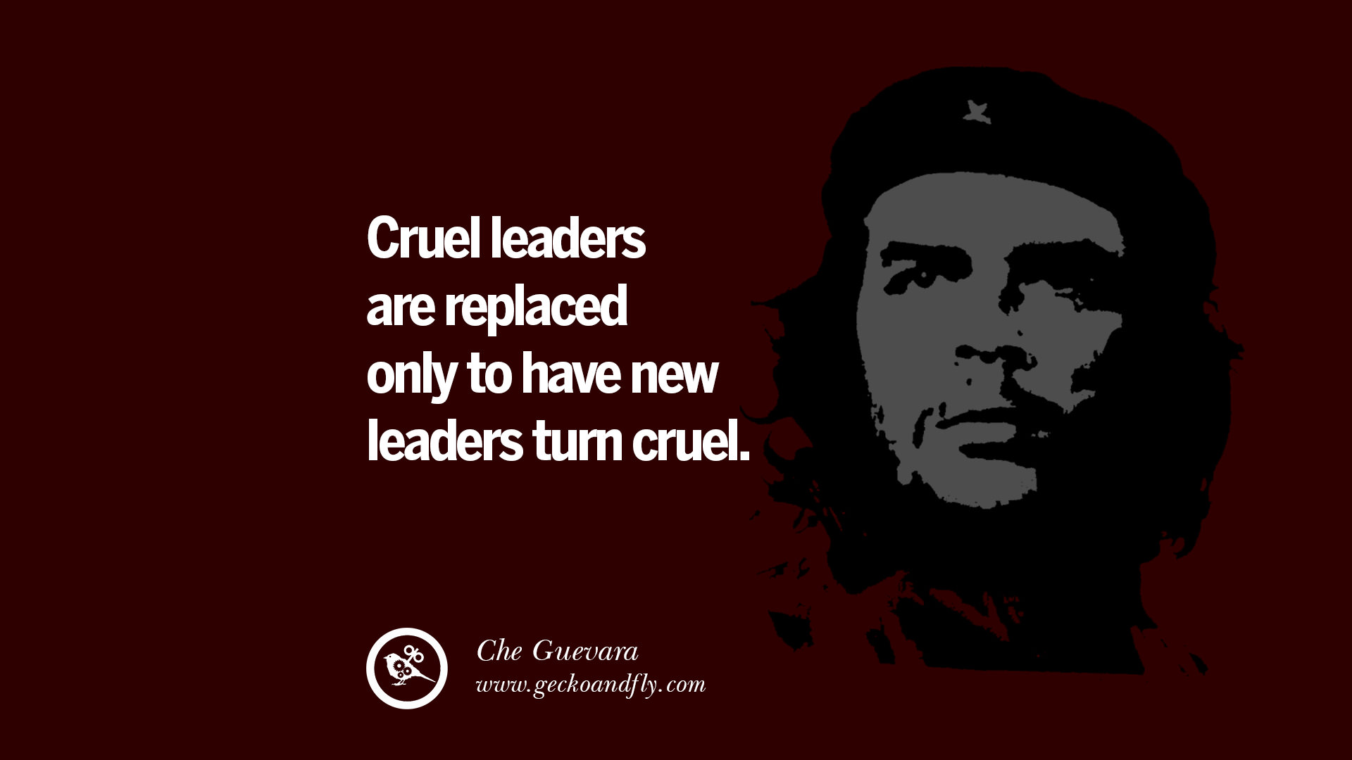 Che Guevara Quotes Cruel leaders are replaced only to have new leaders turn cruel. – Che Guevara