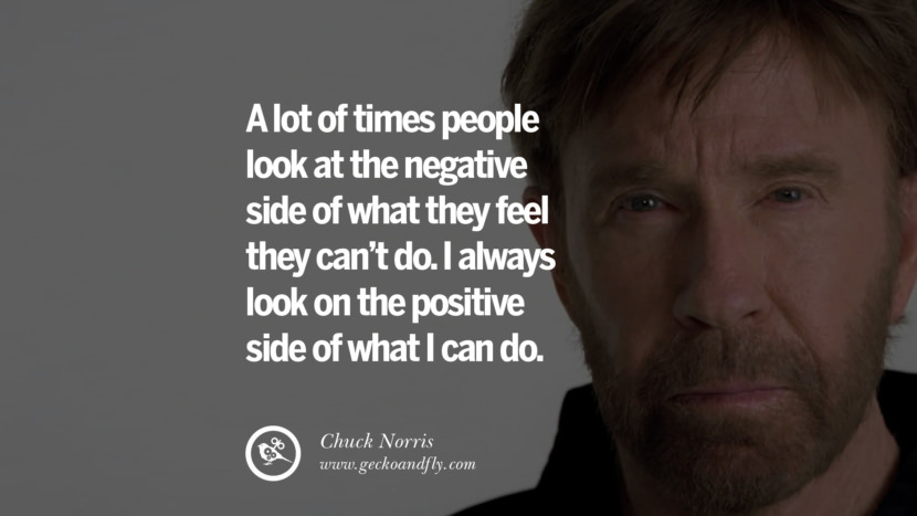 Chuck Norris Quotes, Facts and Jokes A lot of times people look at the negative side of what they feel they can't do. I always look on the positive side of what I can do. best inspirational tumblr quotes instagram