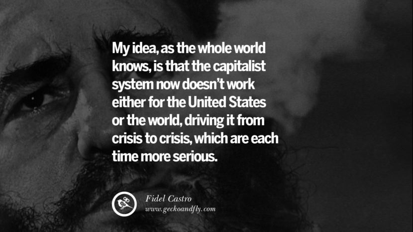 My idea, as the whole world knows, is that the capitalist system now doesn't work either for the United States or the world, driving it from crisis to crisis, which are each time more serious. - Fidel Castro Quotes by Fidel Castro and Che Guevara best inspirational tumblr quotes instagram