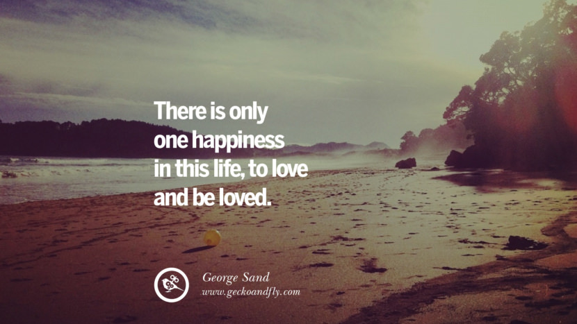 There is only one happiness in this life, to love and be loved. - George Sand Quotes about Pursuit of Happiness to Change Your Thinking best inspirational tumblr quotes instagram