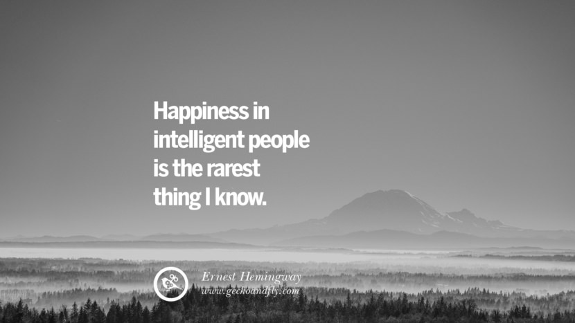 Happiness in intelligent people is the rarest thing I know. - Ernest Hemingway Quotes about Pursuit of Happiness to Change Your Thinking best inspirational tumblr quotes instagram