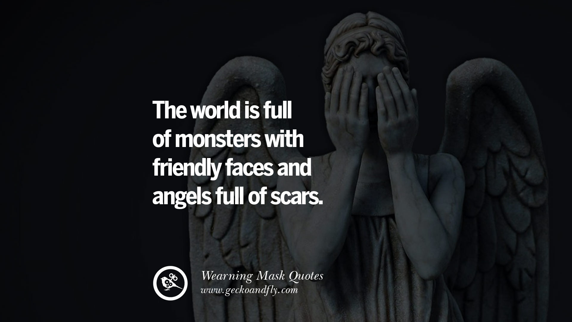 The world is full of monsters with friendly faces and angels full of scars