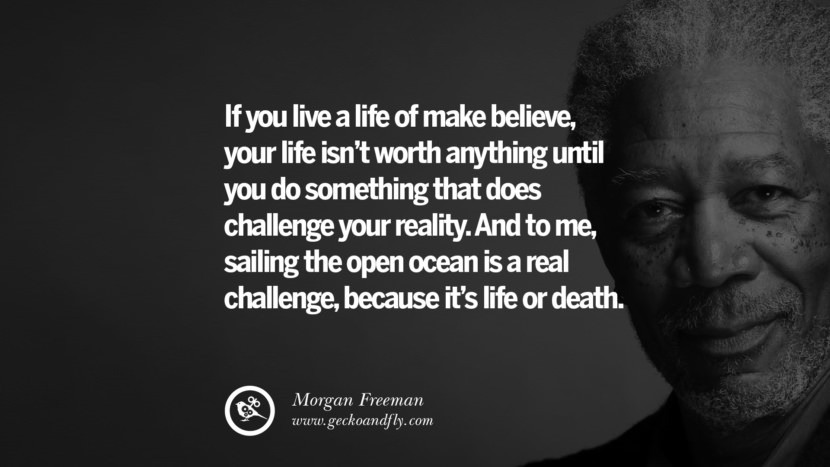 morgan freeman quotes dead died die death If you live a life of make-believe, your life isn't worth anything until you do something that does challenge your reality. And to me, sailing the open ocean is a real challenge, because it's life or death. best inspirational quotes tumblr quotes instagram
