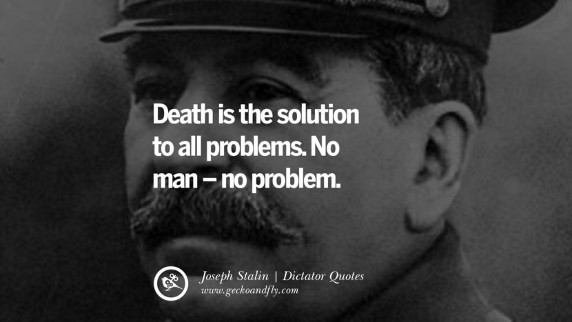 Death is the solution to all problems. No man – no problem. - Joseph Stalin Famous Quotes By Some of the World Worst Dictators