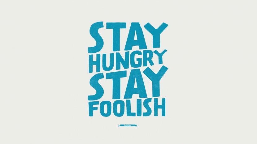 Stay hungry, stay foolish. – Steve Jobs