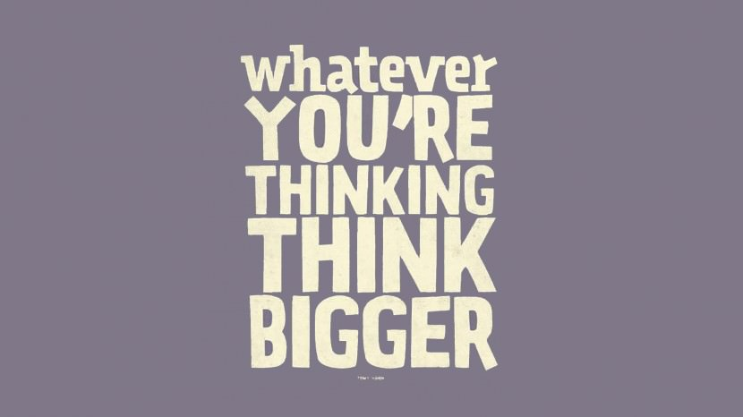 Whatever you are thinking….THINK BIGGER! – Tony Hsieh
