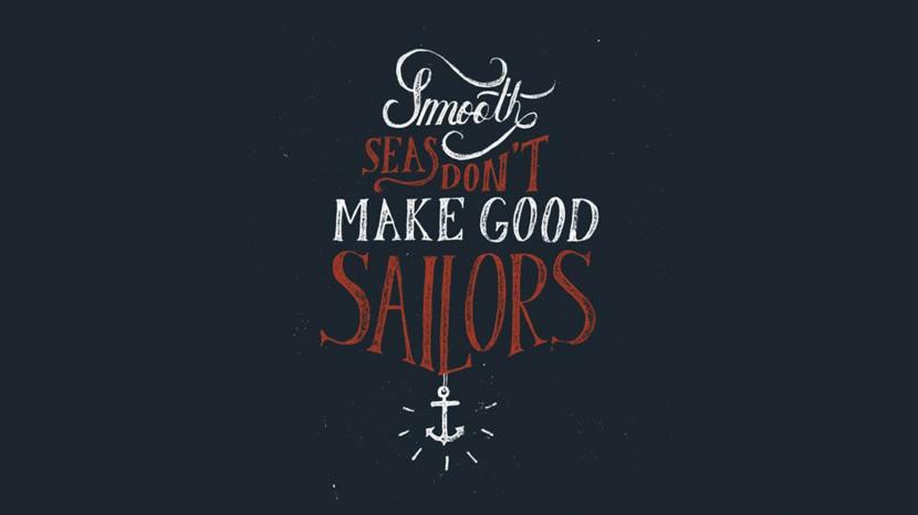 Smooth seas don't make good sailors.