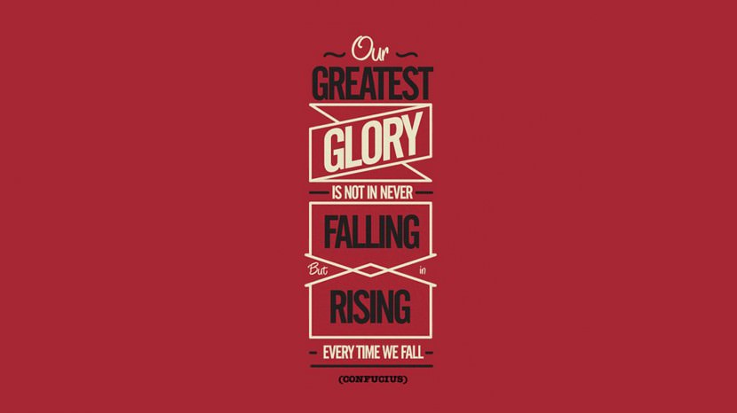 Our greatest glory is not in never falling, but in rising every time we fall. – Confucius