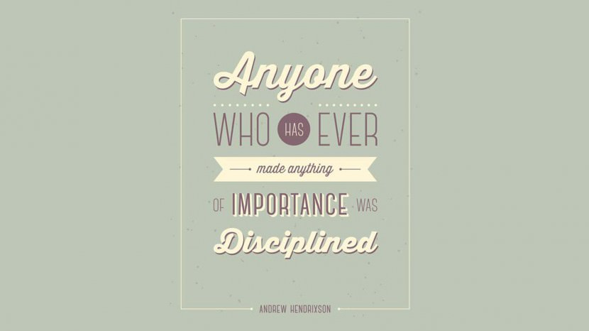 Anyone who has ever made anything of importance was disciplined. – Andrew Hendrixson