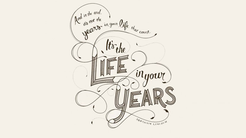 In the end, it's not the years in your life that count. It's the life in your years. – Abraham Lincoln