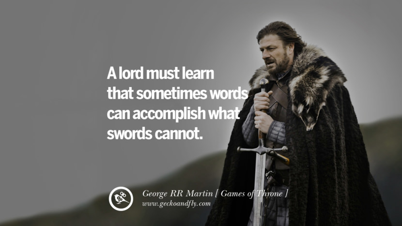 A lord must learn that sometimes words can accomplish what swords cannot. Game of Thrones Quotes By George RR Martin best inspirational tumblr quotes instagram