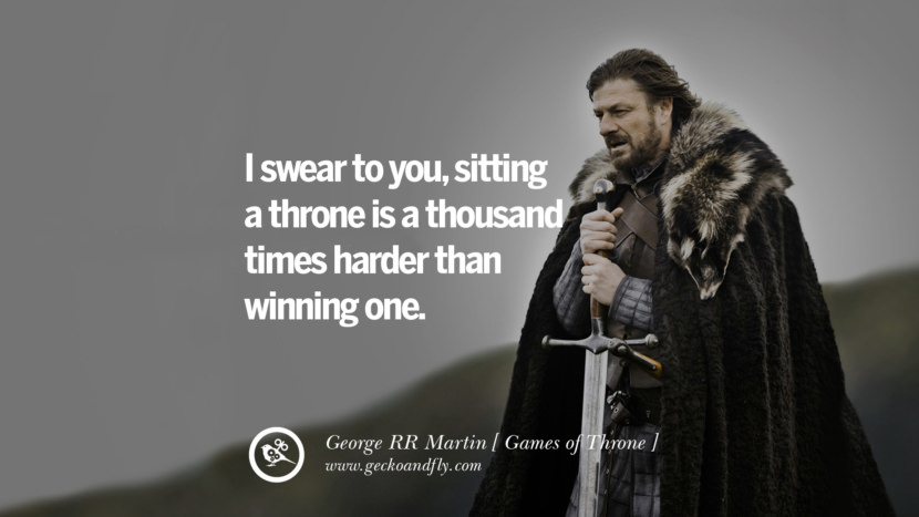 I swear to you, sitting a throne is a thousand times harder than winning one. Game of Thrones Quotes By George RR Martin best inspirational tumblr quotes instagram