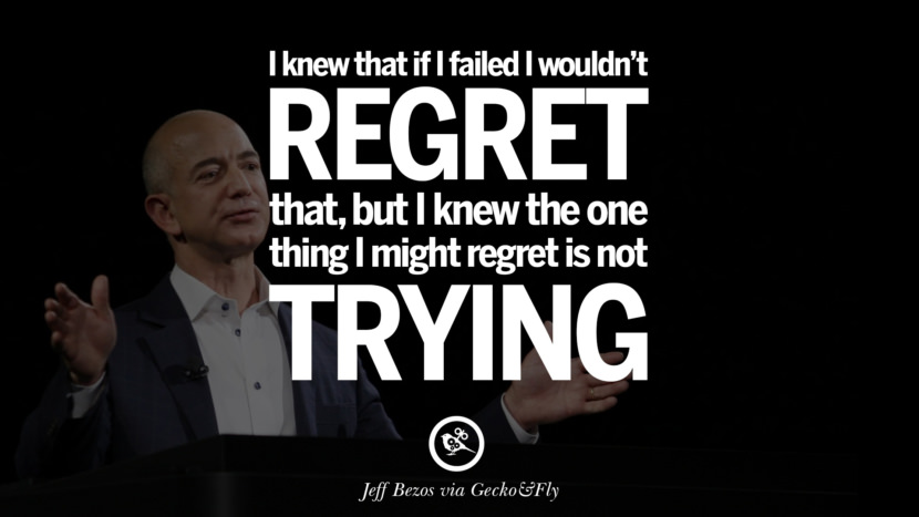 I knew that if I failed I wouldn't regret that, but I knew the one thing I might regret is not trying. - Jeff Bezos Motivational Inspirational Quotes For Entrepreneur On Starting Up A Business Start Up never Give Up