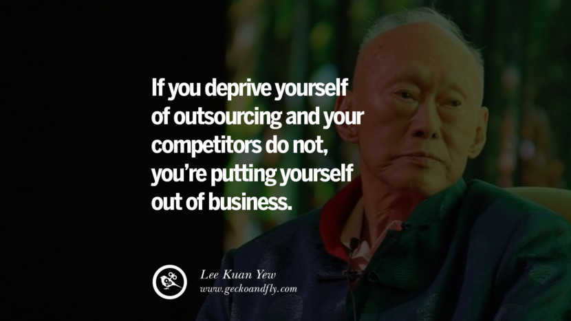 If you deprive yourself of outsourcing and your competitors do not, you're putting yourself out of business. Lee Kuan Yew Quotes lee kwan yew singapore prime minister book best inspirational tumblr quotes instagram