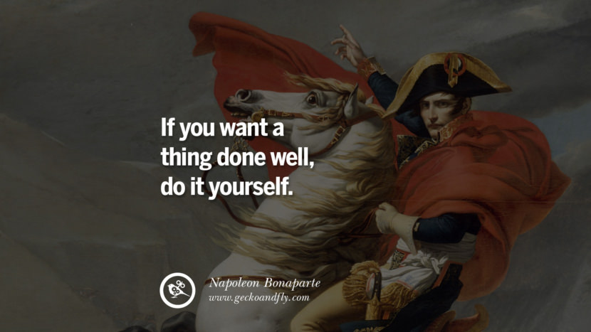 If you want a thing done well, do it yourself. Napoleon Bonaparte Quotes On War, Religion, Politics And Government