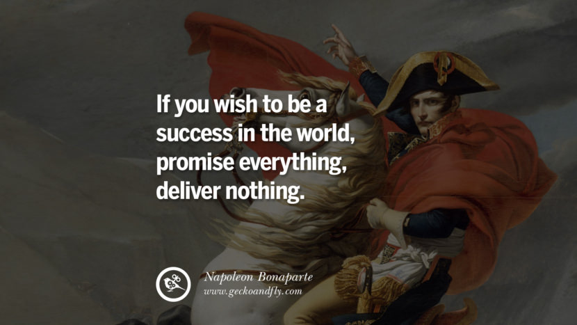 If you wish to be a success in the world, promise everything, deliver nothing. Napoleon Bonaparte Quotes On War, Religion, Politics And Government