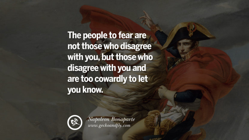 The people to fear are not those who disagree with you, but those who disagree with you and are too cowardly to let you know. Napoleon Bonaparte Quotes On War, Religion, Politics And Government