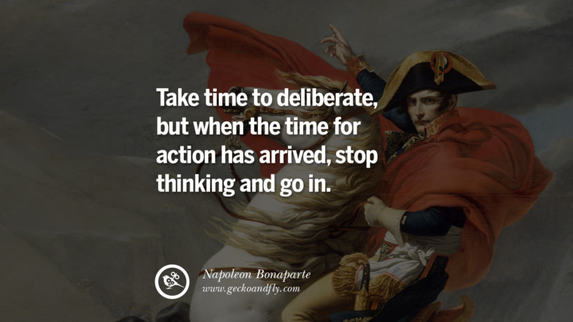 Take time to deliberate, but when the time for action has arrived, stop thinking and go in. Napoleon Bonaparte Quotes On War, Religion, Politics And Government