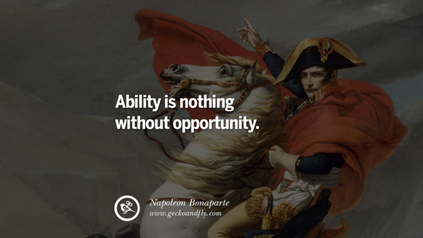 Ability is nothing without opportunity. Napoleon Bonaparte Quotes On War, Religion, Politics And Government