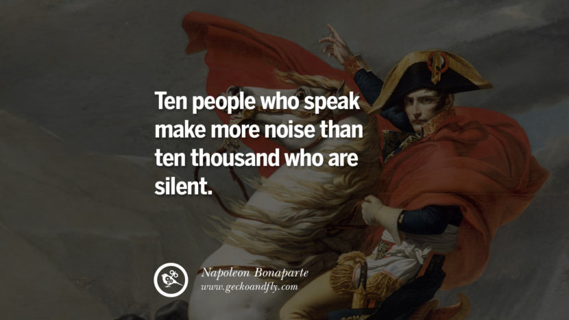 Ten people who speak make more noise than ten thousand who are silent. Napoleon Bonaparte Quotes On War, Religion, Politics And Government