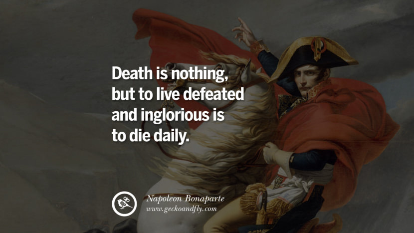 Death is nothing, but to live defeated and inglorious is to die daily. Napoleon Bonaparte Quotes On War, Religion, Politics And Government