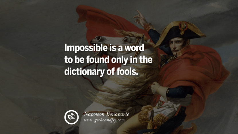 Impossible is a word to be found only in the dictionary of fools. Napoleon Bonaparte Quotes On War, Religion, Politics And Government