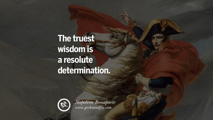 The truest wisdom is a resolute determination. Napoleon Bonaparte Quotes On War, Religion, Politics And Government